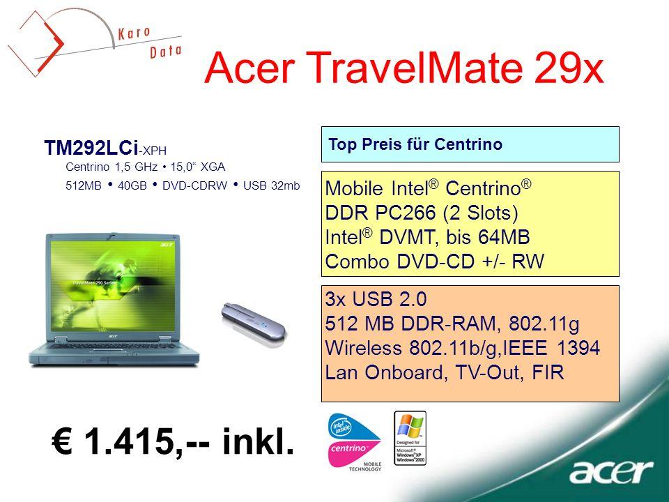 TM292LCi -XPH Centrino 1,5 GHz 15,0 XGA 512MB 40GB DVD-CDRW USB 32mb Acer TravelMate 29x Top Preis für Centrino 3x USB 2.0 512 MB DDR-RAM, 802.11g Wireless 802.11b/g,IEEE 1394 Lan Onboard, TV-Out, FIR Mobile Intel ® Centrino ® DDR PC266 (2 Slots) Intel ® DVMT, bis 64MB Combo DVD-CD +/- RW 1.415,-- inkl.