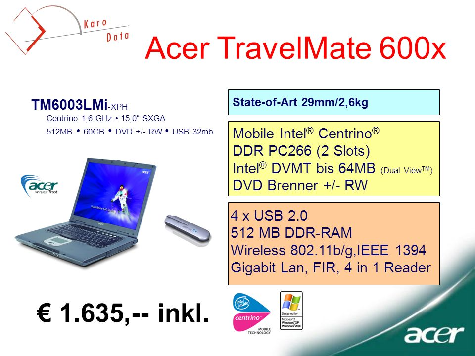 TM6003LMi -XPH Centrino 1,6 GHz 15,0 SXGA 512MB 60GB DVD +/- RW USB 32mb Acer TravelMate 600x State-of-Art 29mm/2,6kg 4 x USB 2.0 512 MB DDR-RAM Wirel