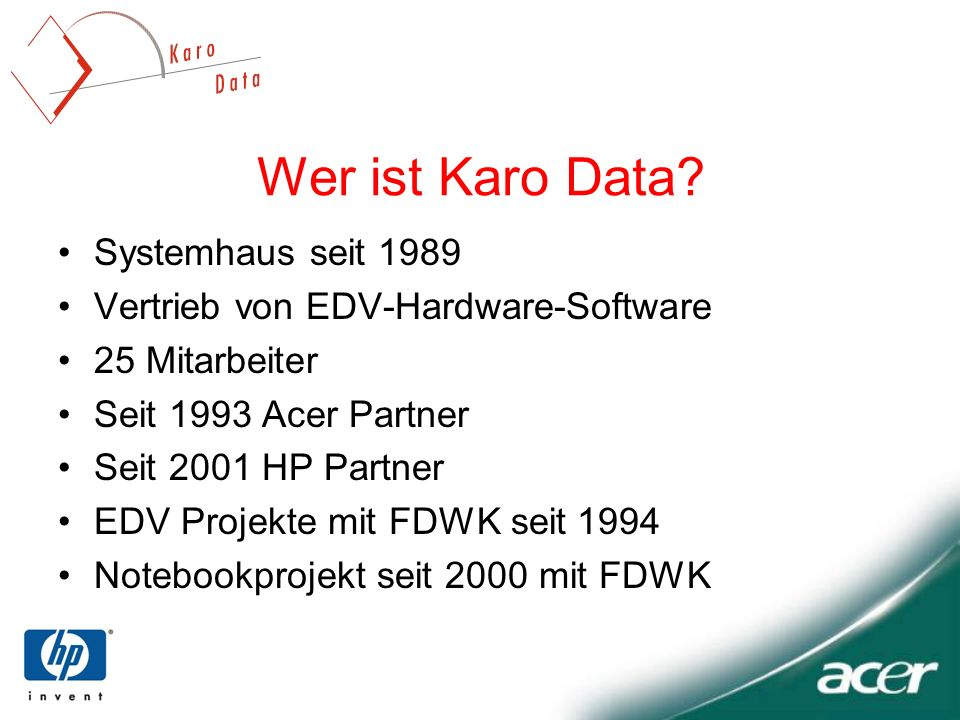 Wer ist Karo Data? Systemhaus seit 1989 Vertrieb von EDV-Hardware-Software 25 Mitarbeiter Seit 1993 Acer Partner Seit 2001 HP Partner EDV Projekte mit