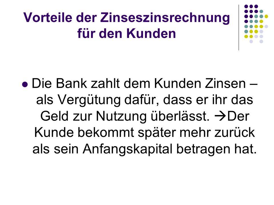 Vorteile der Zinseszinsrechnung für den Kunden Die Bank zahlt dem Kunden Zinsen – als Vergütung dafür, dass er ihr das Geld zur Nutzung überlässt. Der