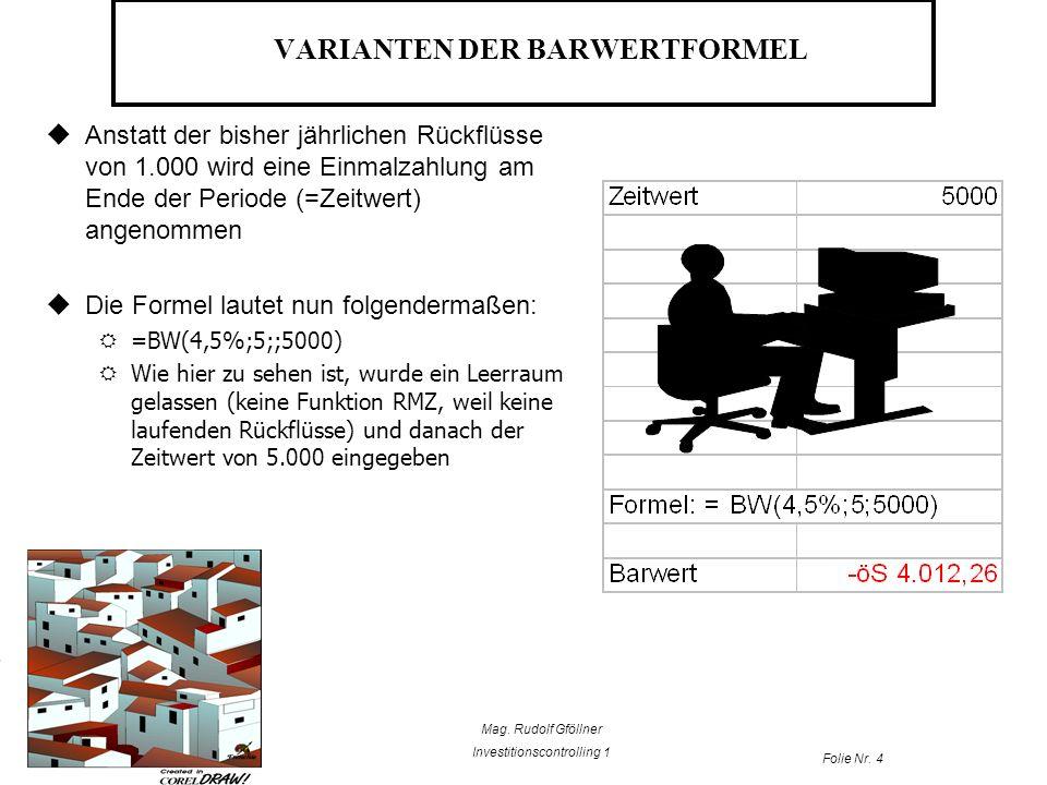 Mag. Rudolf Gföllner Investitionscontrolling 1 Folie Nr. 4 VARIANTEN DER BARWERTFORMEL Anstatt der bisher jährlichen Rückflüsse von 1.000 wird eine Ei