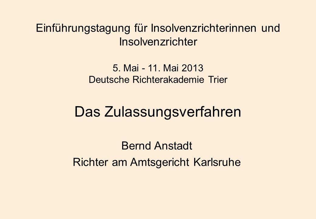 Einführungstagung für Insolvenzrichterinnen und Insolvenzrichter 5. Mai - 11. Mai 2013 Deutsche Richterakademie Trier Das Zulassungsverfahren Bernd An