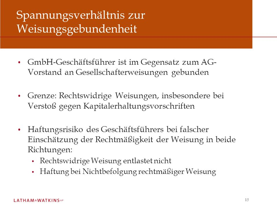 15 Spannungsverhältnis zur Weisungsgebundenheit GmbH-Geschäftsführer ist im Gegensatz zum AG- Vorstand an Gesellschafterweisungen gebunden Grenze: Rec