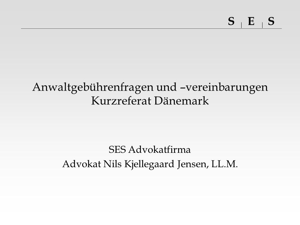 SSE Anwaltgebührenfragen und –vereinbarungen Kurzreferat Dänemark SES Advokatfirma Advokat Nils Kjellegaard Jensen, LL.M.