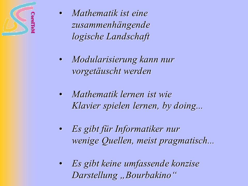 CoreITeM Mathematik ist eine zusammenhängende logische Landschaft Mathematik ist eine zusammenhängende logische Landschaft Modularisierung kann nur vorgetäuscht werden Modularisierung kann nur vorgetäuscht werden Mathematik lernen ist wie Klavier spielen lernen, by doing...