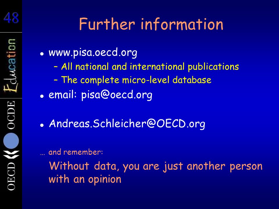 Further information www.pisa.oecd.org –All national and international publications –The complete micro-level database email: pisa@oecd.org Andreas.Schleicher@OECD.org …and remember: Without data, you are just another person with an opinion