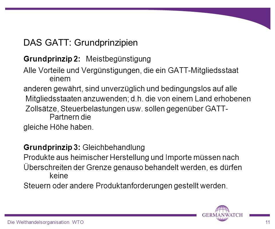 Die Welthandelsorganisation WTO11 Grundprinzip 2: Meistbegünstigung Alle Vorteile und Vergünstigungen, die ein GATT-Mitgliedsstaat einem anderen gewäh