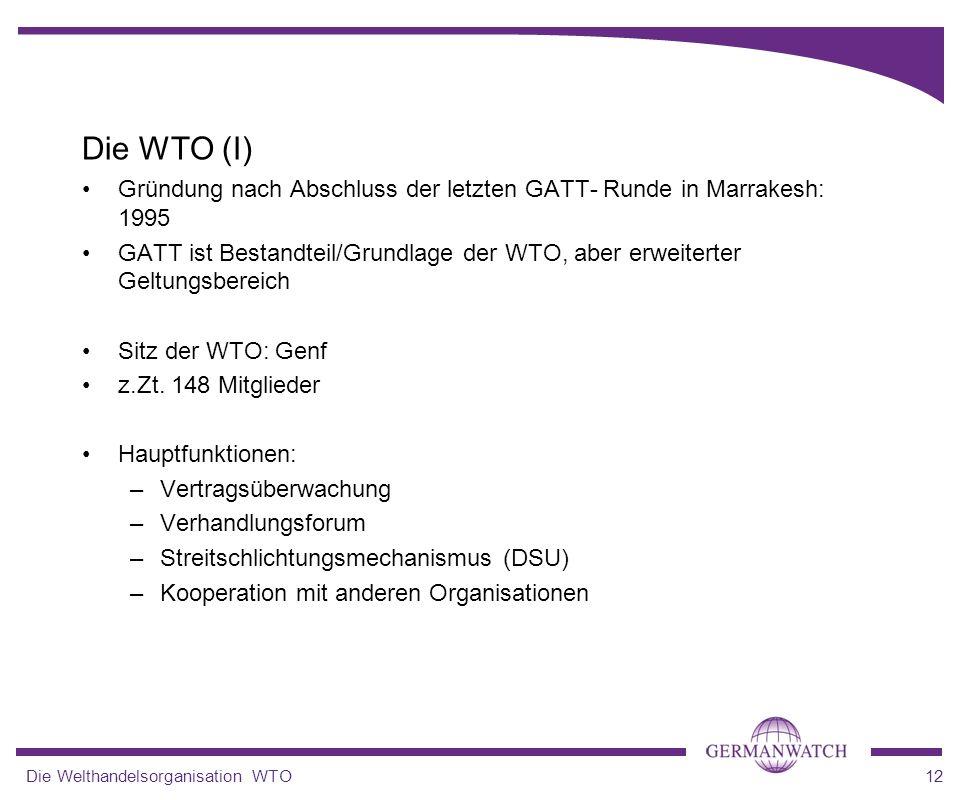 Die Welthandelsorganisation WTO12 Die WTO (I) Gründung nach Abschluss der letzten GATT- Runde in Marrakesh: 1995 GATT ist Bestandteil/Grundlage der WT