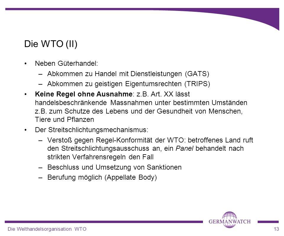 Die Welthandelsorganisation WTO13 Die WTO (II) Neben Güterhandel: –Abkommen zu Handel mit Dienstleistungen (GATS) –Abkommen zu geistigen Eigentumsrech