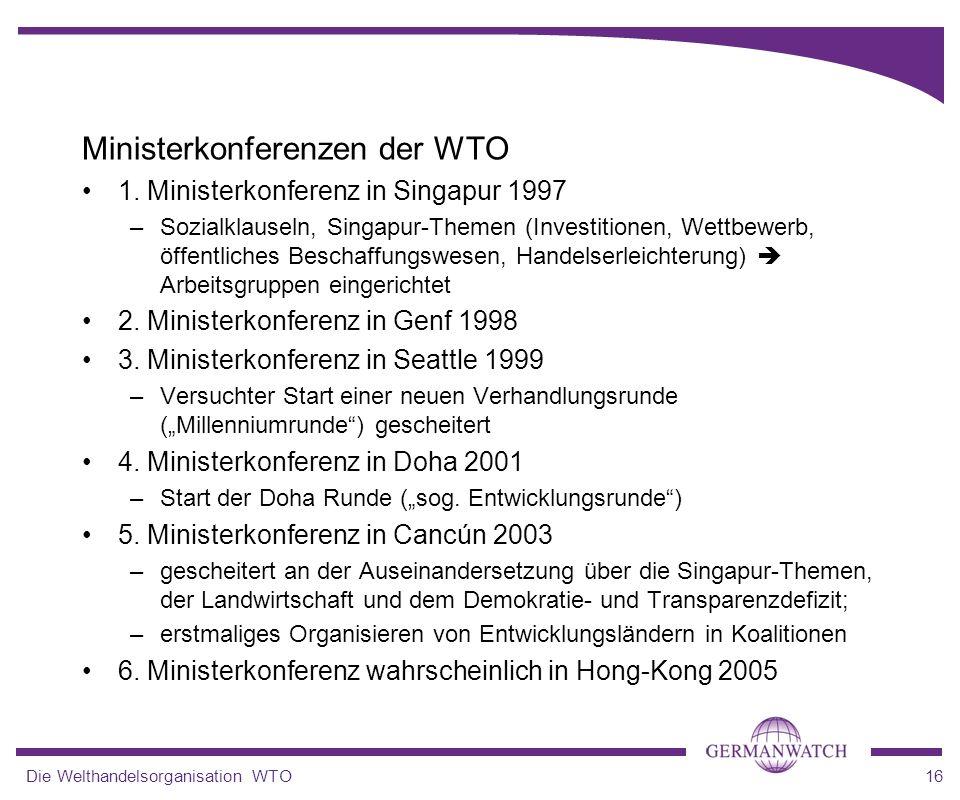 Die Welthandelsorganisation WTO16 Ministerkonferenzen der WTO 1. Ministerkonferenz in Singapur 1997 –Sozialklauseln, Singapur-Themen (Investitionen, W