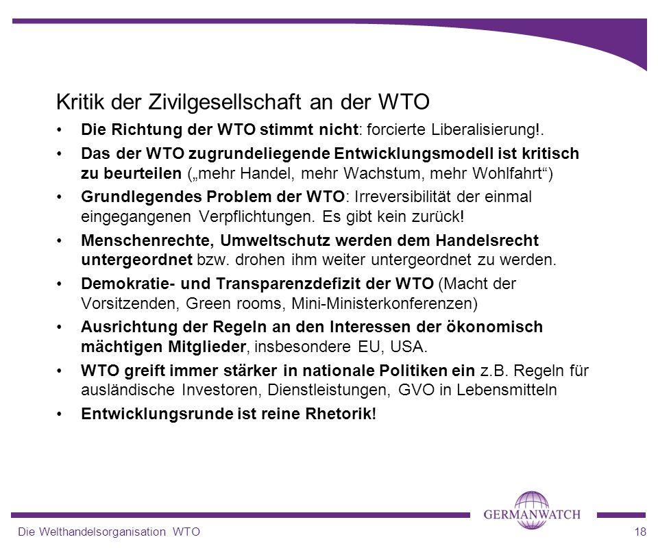 Die Welthandelsorganisation WTO18 Kritik der Zivilgesellschaft an der WTO Die Richtung der WTO stimmt nicht: forcierte Liberalisierung!. Das der WTO z