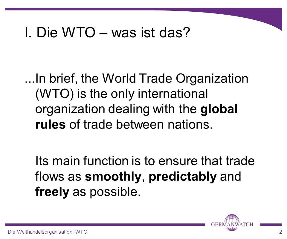 Die Welthandelsorganisation WTO2 I. Die WTO – was ist das?...In brief, the World Trade Organization (WTO) is the only international organization deali