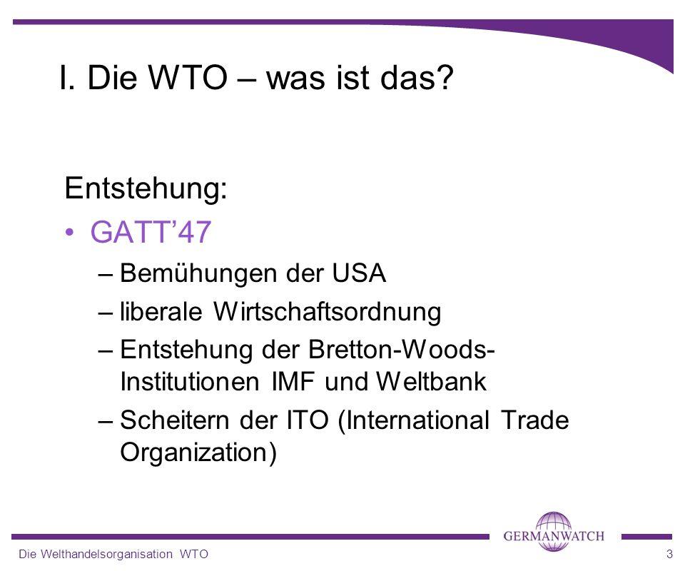 Die Welthandelsorganisation WTO3 I. Die WTO – was ist das? Entstehung: GATT47 –Bemühungen der USA –liberale Wirtschaftsordnung –Entstehung der Bretton