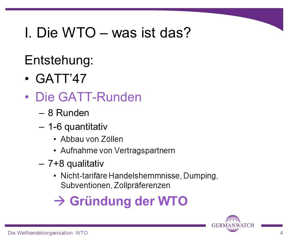 Die Welthandelsorganisation WTO4 Entstehung: GATT47 Die GATT-Runden –8 Runden –1-6 quantitativ Abbau von Zöllen Aufnahme von Vertragspartnern –7+8 qua
