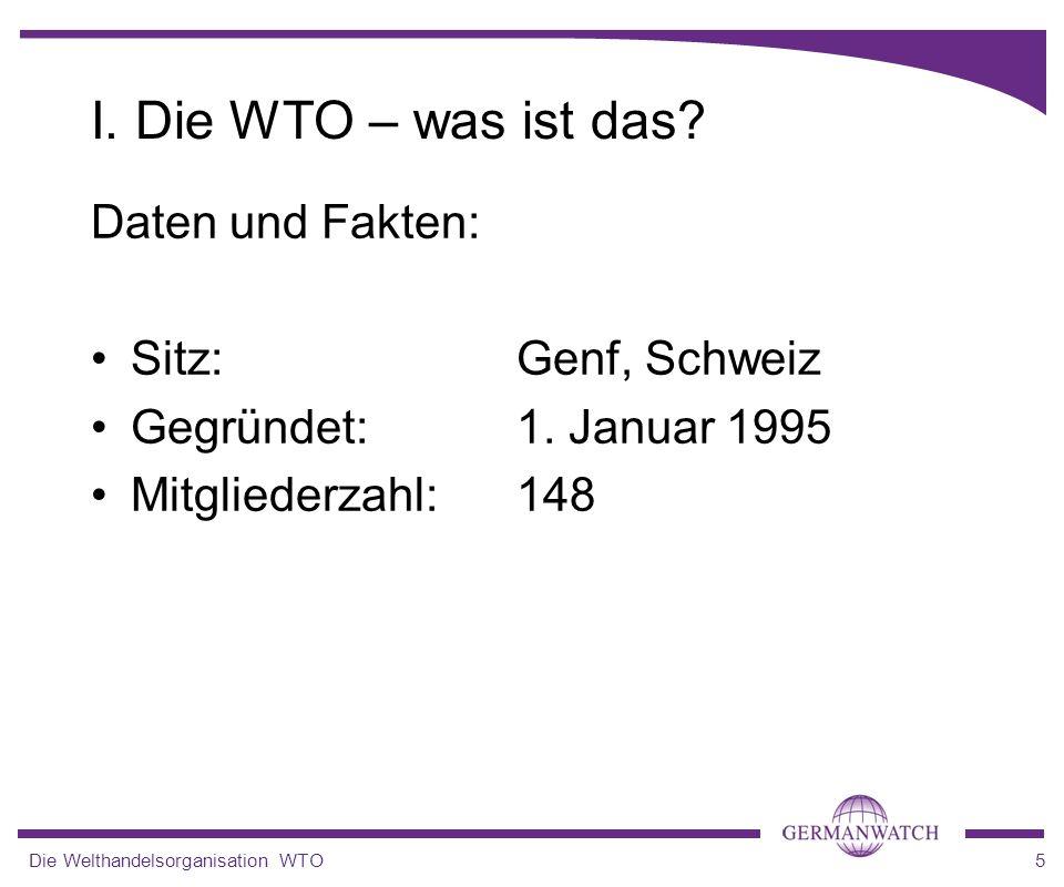 Die Welthandelsorganisation WTO5 Daten und Fakten: Sitz: Genf, Schweiz Gegründet: 1. Januar 1995 Mitgliederzahl:148 I. Die WTO – was ist das?