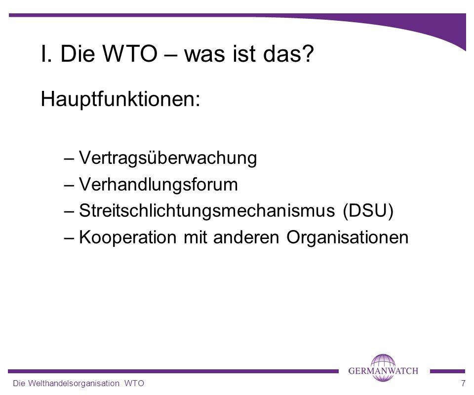 Die Welthandelsorganisation WTO7 I. Die WTO – was ist das? Hauptfunktionen: –Vertragsüberwachung –Verhandlungsforum –Streitschlichtungsmechanismus (DS