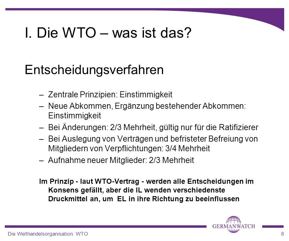 Die Welthandelsorganisation WTO8 Entscheidungsverfahren –Zentrale Prinzipien: Einstimmigkeit –Neue Abkommen, Ergänzung bestehender Abkommen: Einstimmi