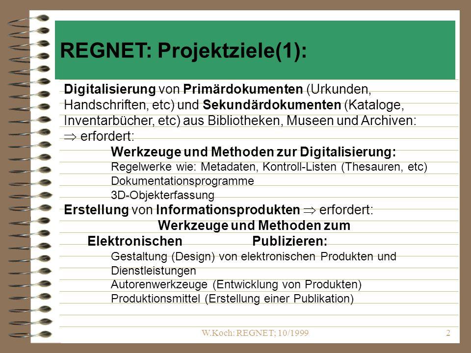 W.Koch: REGNET; 10/19992 Digitalisierung von Primärdokumenten (Urkunden, Handschriften, etc) und Sekundärdokumenten (Kataloge, Inventarbücher, etc) aus Bibliotheken, Museen und Archiven: erfordert: Werkzeuge und Methoden zur Digitalisierung: Regelwerke wie: Metadaten, Kontroll-Listen (Thesauren, etc) Dokumentationsprogramme 3D-Objekterfassung Erstellung von Informationsprodukten erfordert: Werkzeuge und Methoden zum Elektronischen Publizieren: Gestaltung (Design) von elektronischen Produkten und Dienstleistungen Autorenwerkzeuge (Entwicklung von Produkten) Produktionsmittel (Erstellung einer Publikation) REGNET: Projektziele(1):
