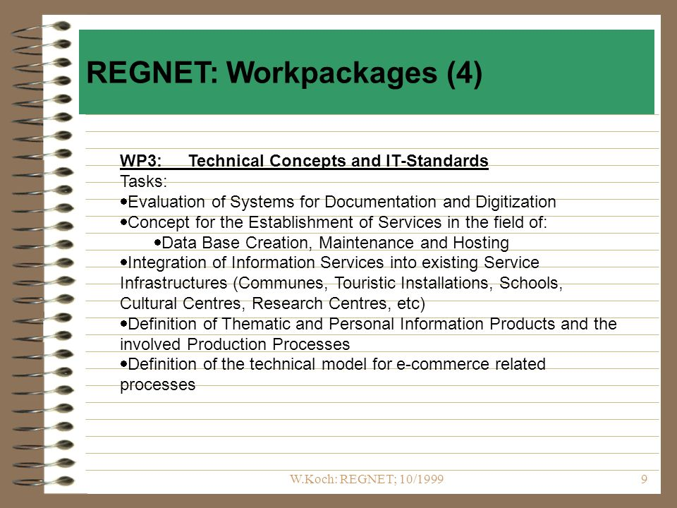 W.Koch: REGNET; 10/19999 WP3:Technical Concepts and IT-Standards Tasks: Evaluation of Systems for Documentation and Digitization Concept for the Establishment of Services in the field of: Data Base Creation, Maintenance and Hosting Integration of Information Services into existing Service Infrastructures (Communes, Touristic Installations, Schools, Cultural Centres, Research Centres, etc) Definition of Thematic and Personal Information Products and the involved Production Processes Definition of the technical model for e-commerce related processes REGNET: Workpackages (4)