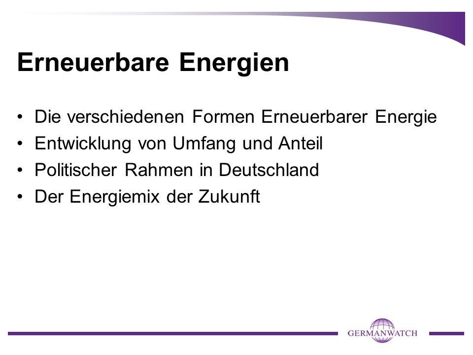 Erneuerbare Energien Die verschiedenen Formen Erneuerbarer Energie Entwicklung von Umfang und Anteil Politischer Rahmen in Deutschland Der Energiemix