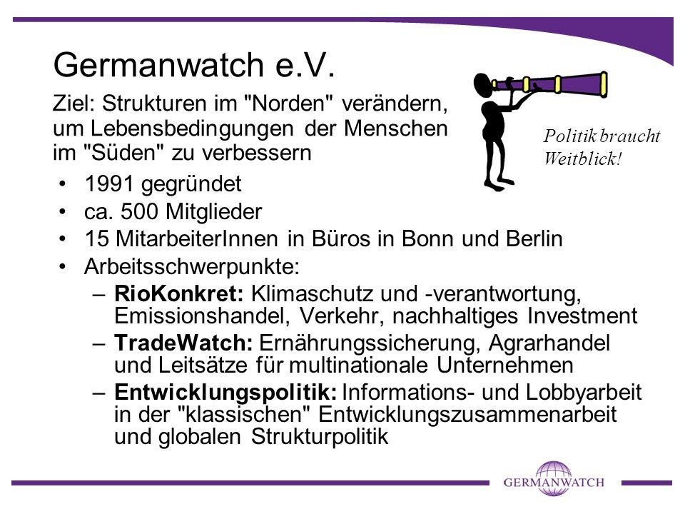 Germanwatch e.V. 1991 gegründet ca. 500 Mitglieder 15 MitarbeiterInnen in Büros in Bonn und Berlin Arbeitsschwerpunkte: –RioKonkret: Klimaschutz und -