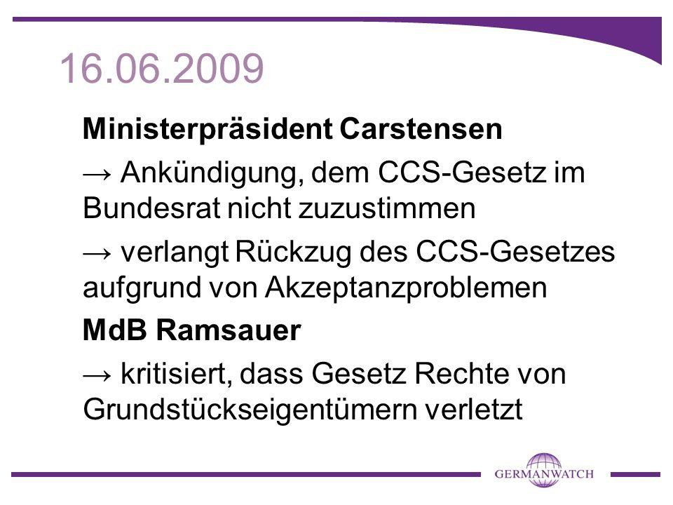 16.06.2009 Ministerpräsident Carstensen Ankündigung, dem CCS-Gesetz im Bundesrat nicht zuzustimmen verlangt Rückzug des CCS-Gesetzes aufgrund von Akzeptanzproblemen MdB Ramsauer kritisiert, dass Gesetz Rechte von Grundstückseigentümern verletzt
