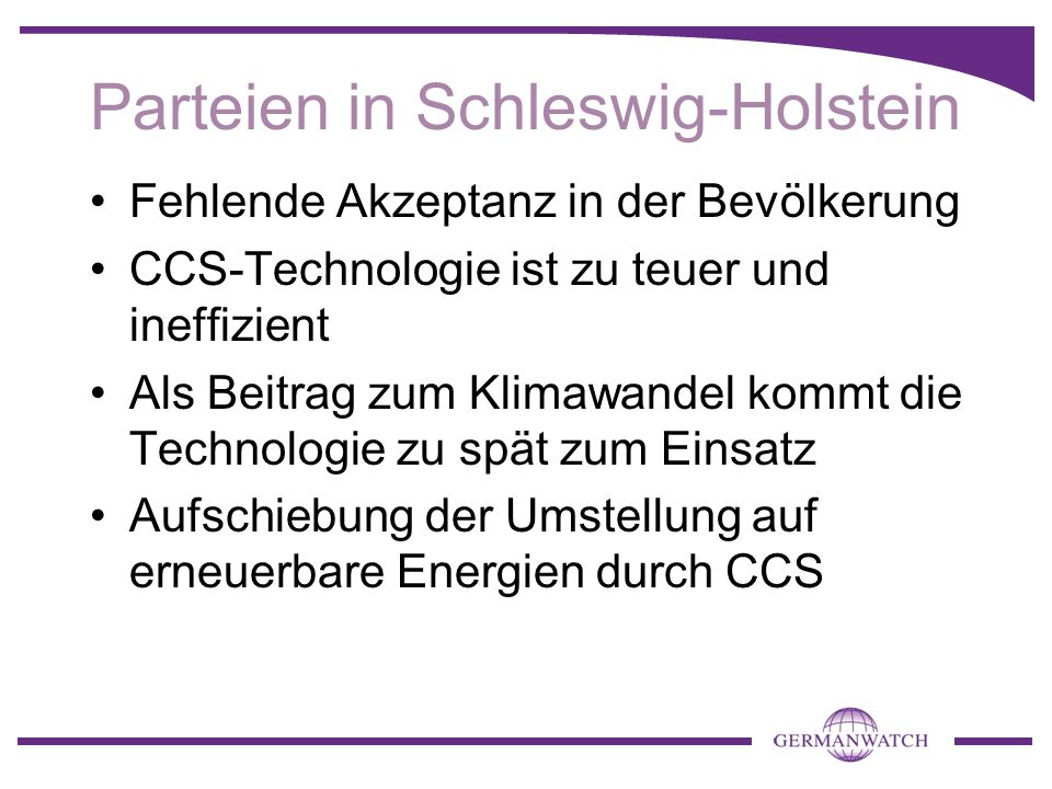 Parteien in Schleswig-Holstein Fehlende Akzeptanz in der Bevölkerung CCS-Technologie ist zu teuer und ineffizient Als Beitrag zum Klimawandel kommt die Technologie zu spät zum Einsatz Aufschiebung der Umstellung auf erneuerbare Energien durch CCS