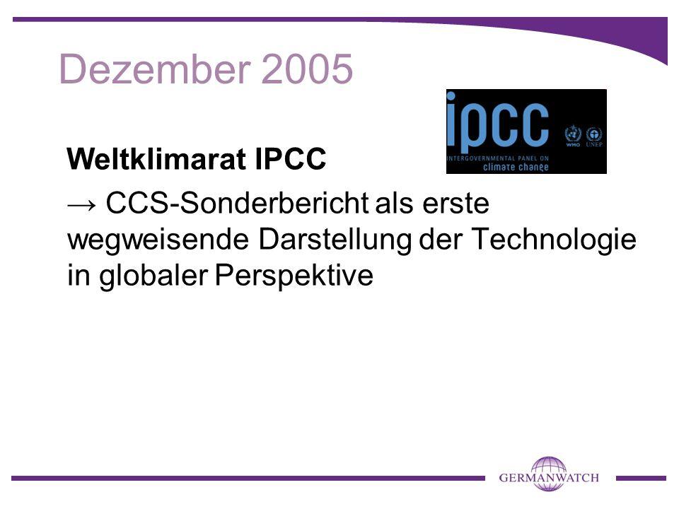 Dezember 2005 Weltklimarat IPCC CCS-Sonderbericht als erste wegweisende Darstellung der Technologie in globaler Perspektive