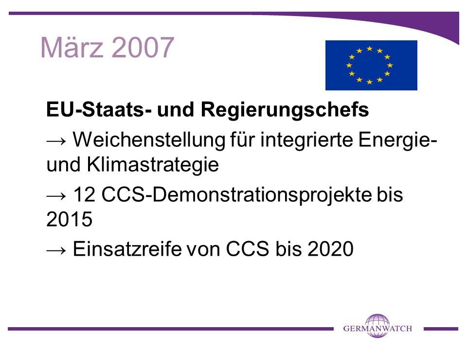 März 2007 EU-Staats- und Regierungschefs Weichenstellung für integrierte Energie- und Klimastrategie 12 CCS-Demonstrationsprojekte bis 2015 Einsatzreife von CCS bis 2020