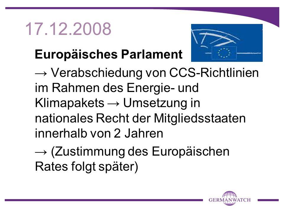17.12.2008 Europäisches Parlament Verabschiedung von CCS-Richtlinien im Rahmen des Energie- und Klimapakets Umsetzung in nationales Recht der Mitgliedsstaaten innerhalb von 2 Jahren (Zustimmung des Europäischen Rates folgt später)