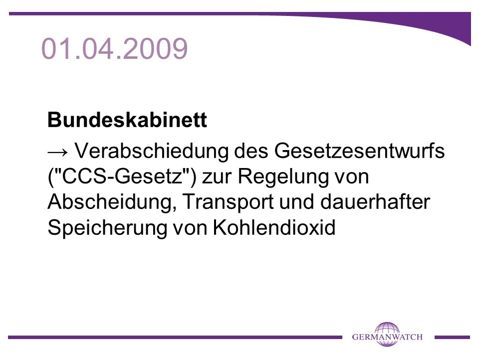 01.04.2009 Bundeskabinett Verabschiedung des Gesetzesentwurfs ( CCS-Gesetz ) zur Regelung von Abscheidung, Transport und dauerhafter Speicherung von Kohlendioxid