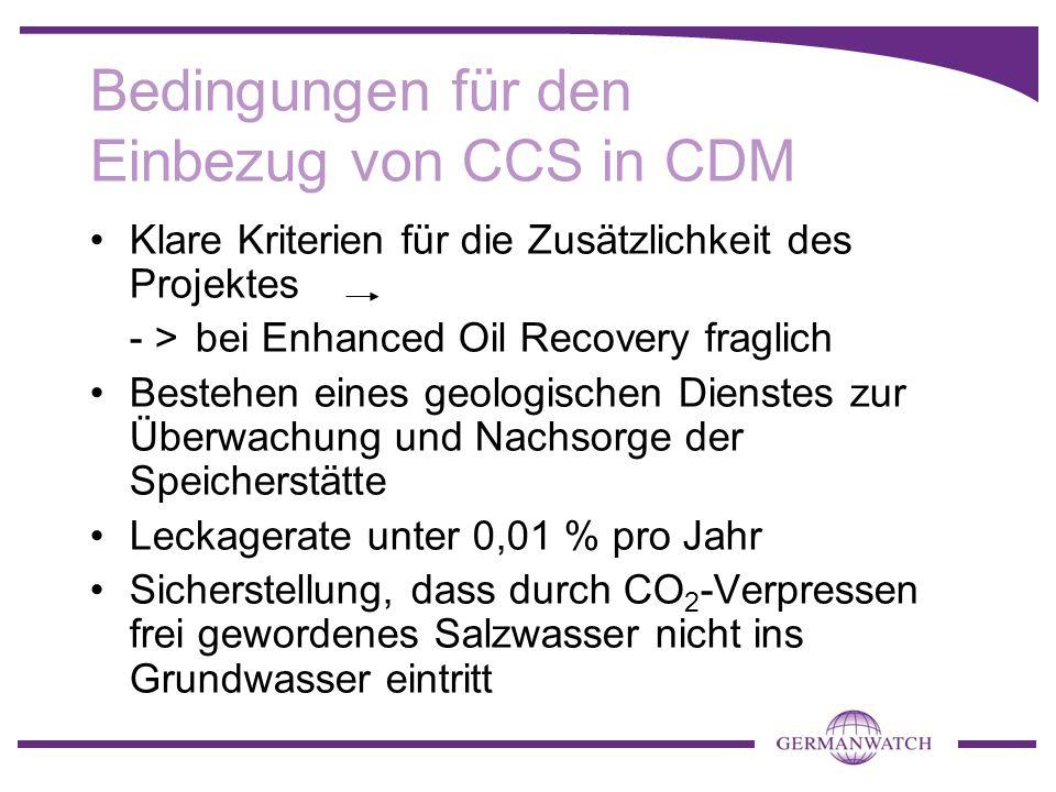 Bedingungen für den Einbezug von CCS in CDM Klare Kriterien für die Zusätzlichkeit des Projektes - >bei Enhanced Oil Recovery fraglich Bestehen eines
