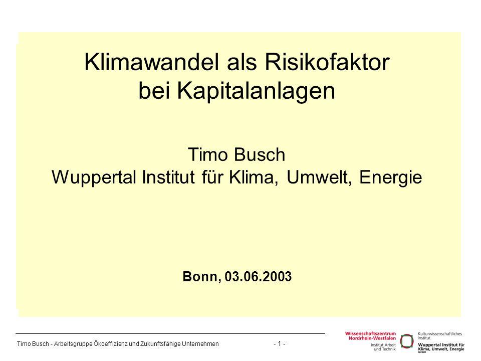 Timo Busch - Arbeitsgruppe Ökoeffizienz und Zukunftsfähige Unternehmen - 1 - Klimawandel als Risikofaktor bei Kapitalanlagen Timo Busch Wuppertal Institut für Klima, Umwelt, Energie Bonn, 03.06.2003