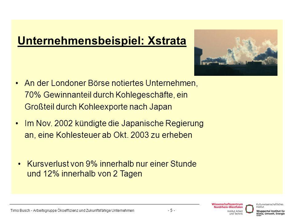 Timo Busch - Arbeitsgruppe Ökoeffizienz und Zukunftsfähige Unternehmen - 5 - Unternehmensbeispiel: Xstrata An der Londoner Börse notiertes Unternehmen, 70% Gewinnanteil durch Kohlegeschäfte, ein Großteil durch Kohleexporte nach Japan Im Nov.