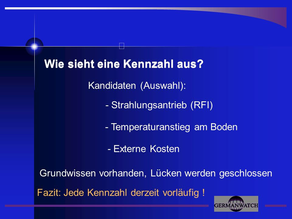 Fazit: Jede Kennzahl derzeit vorläufig ! Wie sieht eine Kennzahl aus? - Temperaturanstieg am Boden - Strahlungsantrieb (RFI) Kandidaten (Auswahl): - E