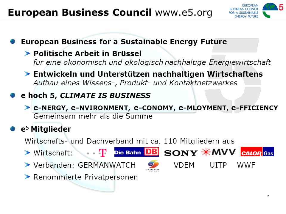 2 European Business Council www.e5.org European Business for a Sustainable Energy Future Politische Arbeit in Brüssel für eine ökonomisch und ökologisch nachhaltige Energiewirtschaft Entwickeln und Unterstützen nachhaltigen Wirtschaftens Aufbau eines Wissens-, Produkt- und Kontaktnetzwerkes e hoch 5, CLIMATE IS BUSINESS e- NERGY, e- NVIRONMENT, e- CONOMY, e- MLOYMENT, e- FFICIENCY Gemeinsam mehr als die Summe e 5 Mitglieder Wirtschafts- und Dachverband mit ca.