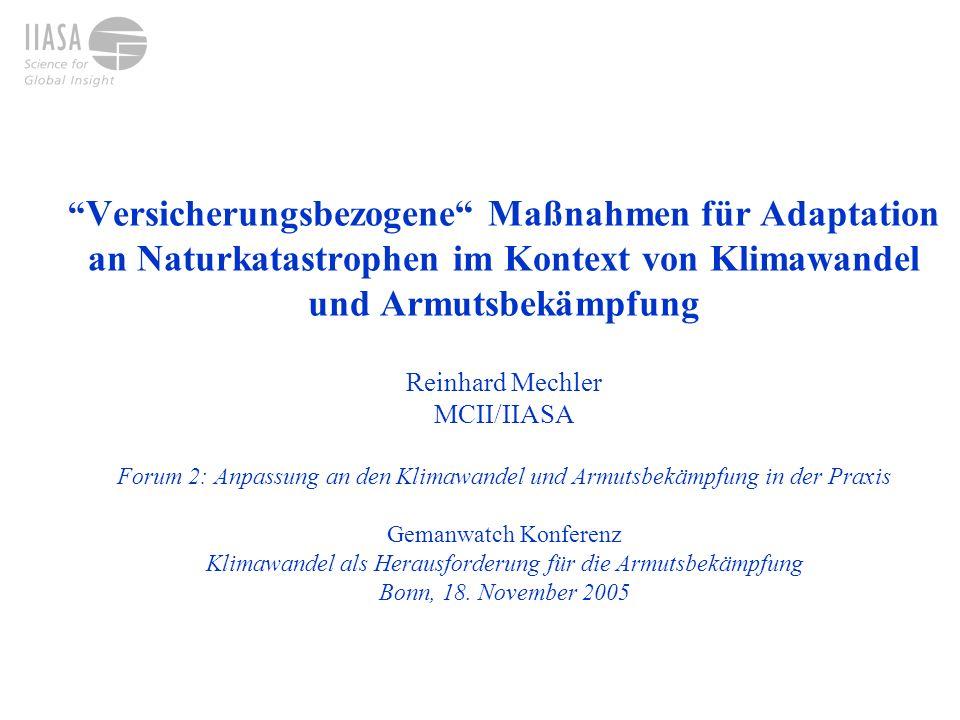 Versicherungsbezogene Maßnahmen für Adaptation an Naturkatastrophen im Kontext von Klimawandel und Armutsbekämpfung Reinhard Mechler MCII/IIASA Forum