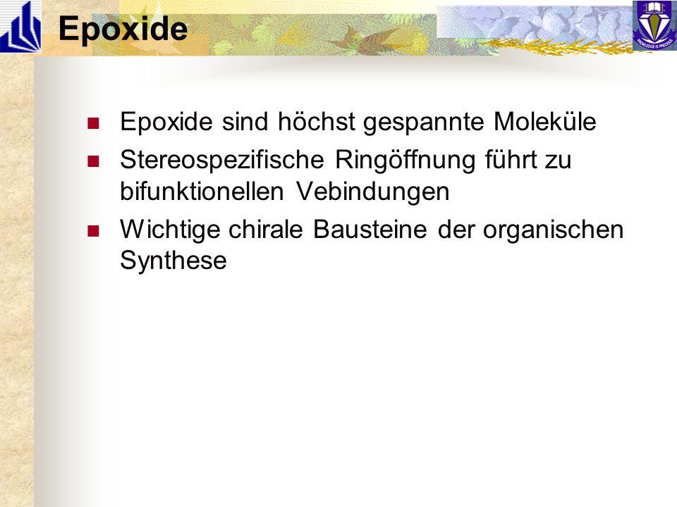 Epoxide Epoxide sind höchst gespannte Moleküle Stereospezifische Ringöffnung führt zu bifunktionellen Vebindungen Wichtige chirale Bausteine der organ