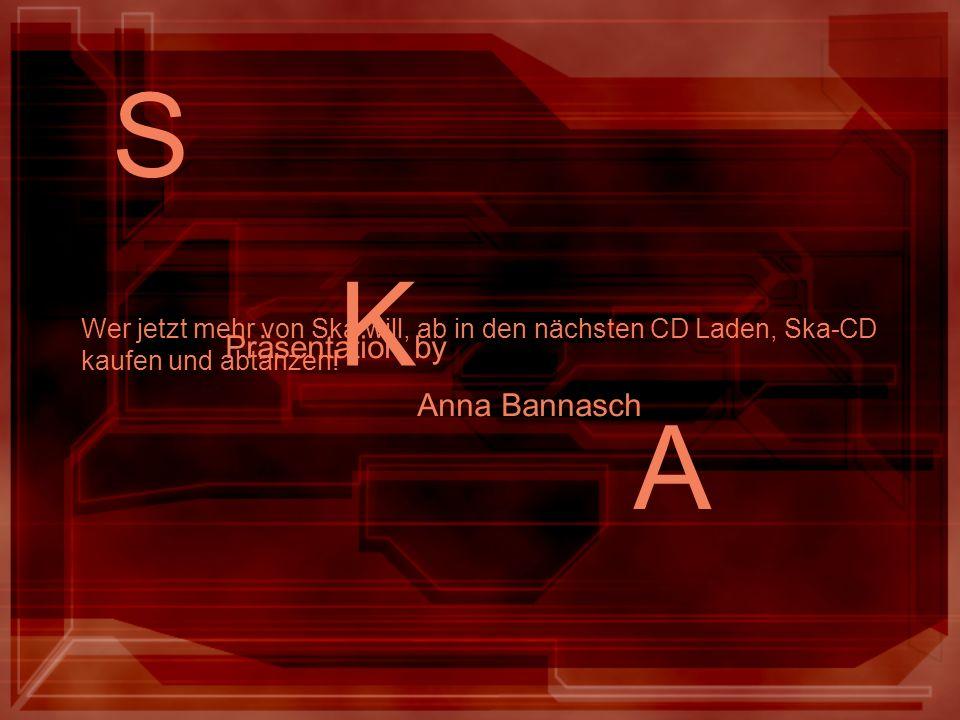 S K A Wer jetzt mehr von Ska will, ab in den nächsten CD Laden, Ska-CD kaufen und abtanzen! Präsentation by Anna Bannasch