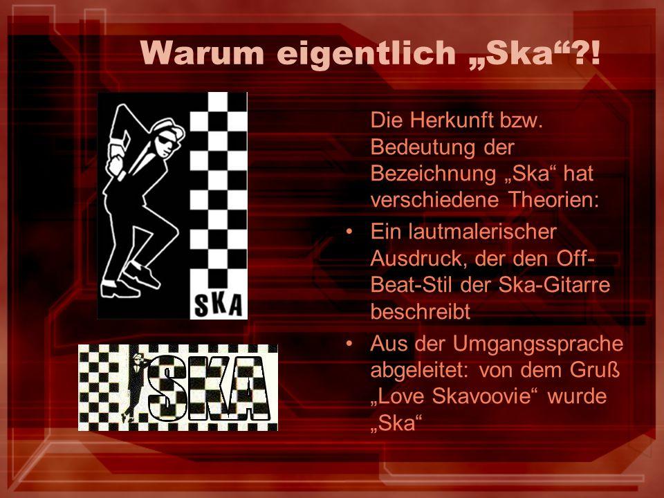 Warum eigentlich Ska?! Die Herkunft bzw. Bedeutung der Bezeichnung Ska hat verschiedene Theorien: Ein lautmalerischer Ausdruck, der den Off- Beat-Stil
