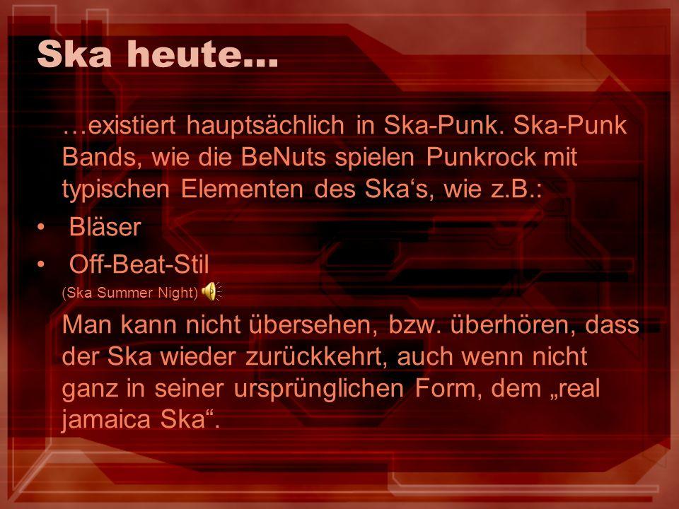 Ska heute… …existiert hauptsächlich in Ska-Punk. Ska-Punk Bands, wie die BeNuts spielen Punkrock mit typischen Elementen des Skas, wie z.B.: Bläser Of