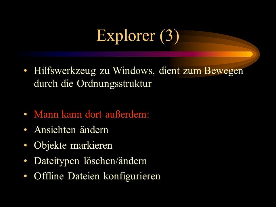 Explorer (3) Hilfswerkzeug zu Windows, dient zum Bewegen durch die Ordnungsstruktur Mann kann dort außerdem: Ansichten ändern Objekte markieren Dateit
