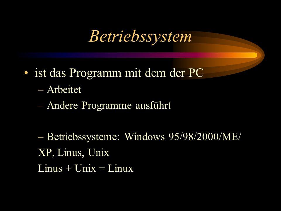 Betriebssystem ist das Programm mit dem der PC –Arbeitet –Andere Programme ausführt –Betriebssysteme: Windows 95/98/2000/ME/ XP, Linus, Unix Linus + U