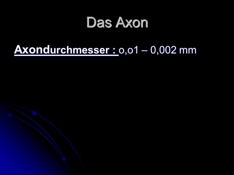 Das Axon Axond urchmesser : o,o1 – 0,002 mm