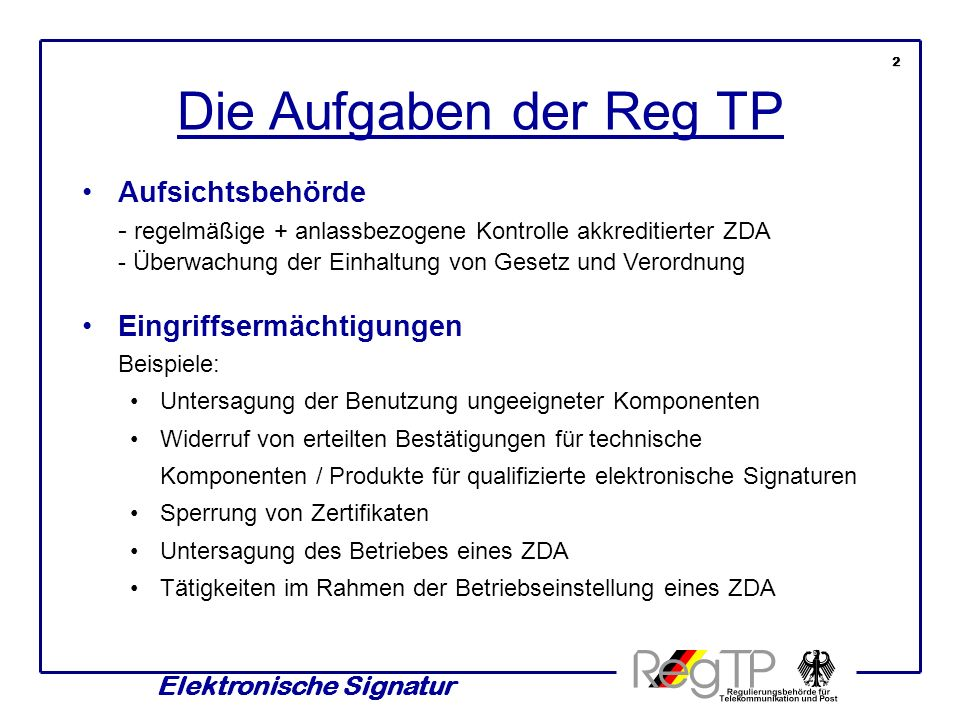 Elektronische Signatur Die Aufgaben der Reg TP Aufsichtsbehörde - regelmäßige + anlassbezogene Kontrolle akkreditierter ZDA - Überwachung der Einhaltu