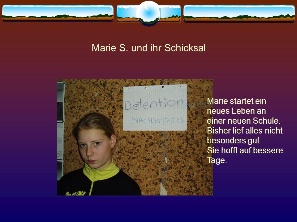 Marie S. und ihr Schicksal Marie startet ein neues Leben an einer neuen Schule. Bisher lief alles nicht besonders gut. Sie hofft auf bessere Tage.