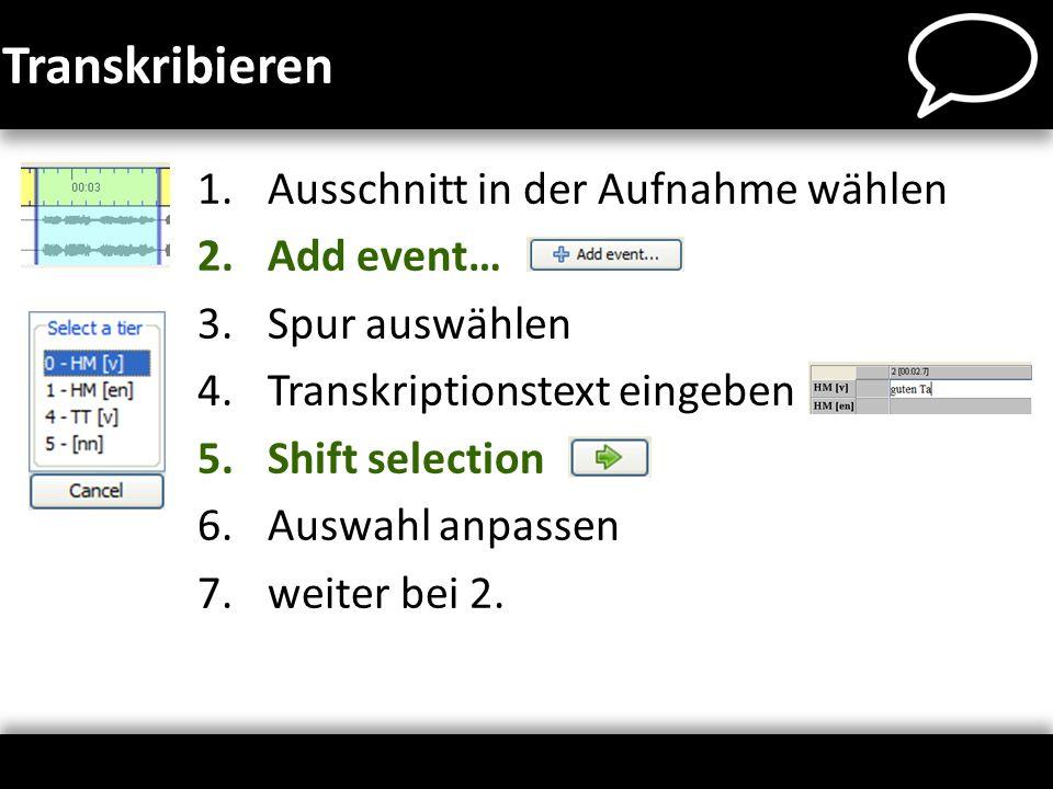 Transkribieren 1.Ausschnitt in der Aufnahme wählen 2.Add event… 3.Spur auswählen 4.Transkriptionstext eingeben 5.Shift selection 6.Auswahl anpassen 7.