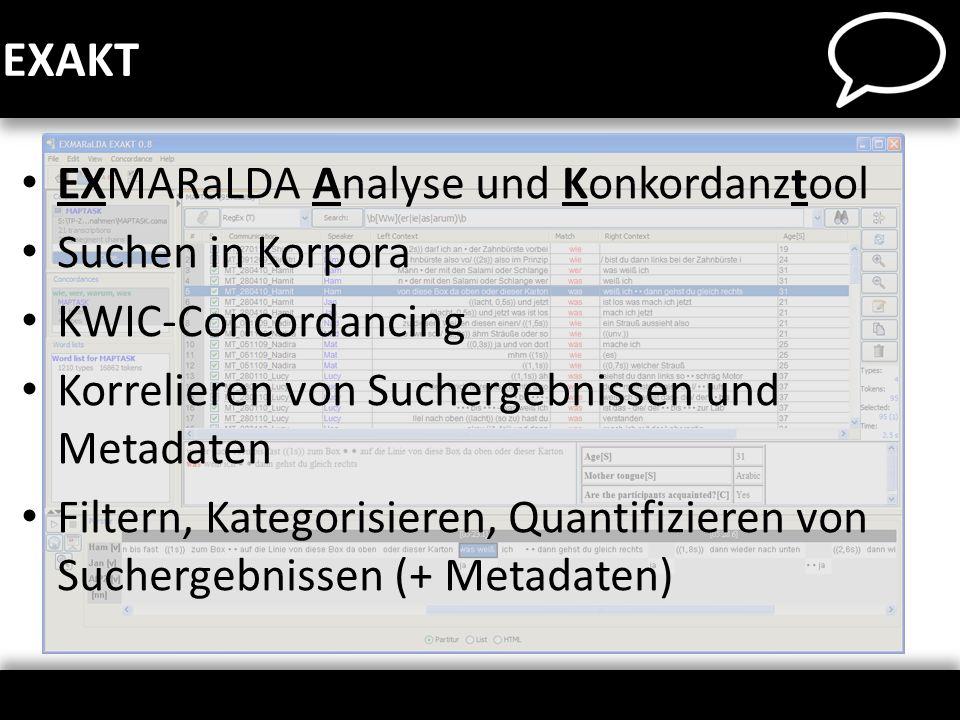 EXMARaLDA Analyse und Konkordanztool Suchen in Korpora KWIC-Concordancing Korrelieren von Suchergebnissen und Metadaten Filtern, Kategorisieren, Quant