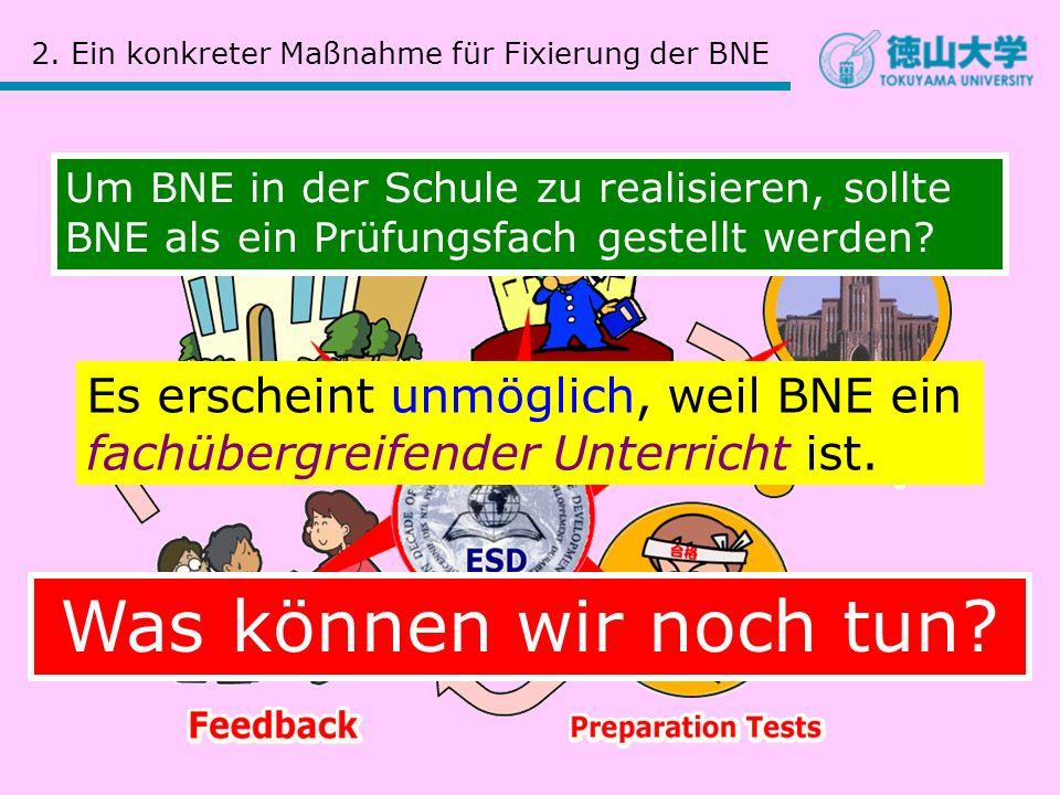2. Ein konkreter Maßnahme für Fixierung der BNE Um BNE in der Schule zu realisieren, sollte BNE als ein Prüfungsfach gestellt werden? Es erscheint unm