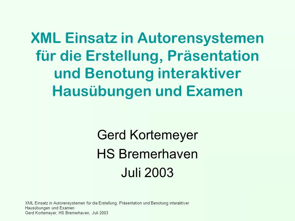 XML Einsatz in Autorensystemen für die Erstellung, Präsentation und Benotung interaktiver Hausübungen und Examen Gerd Kortemeyer, HS Bremerhaven, Juli 2003 XML Einsatz in Autorensystemen für die Erstellung, Präsentation und Benotung interaktiver Hausübungen und Examen Gerd Kortemeyer HS Bremerhaven Juli 2003